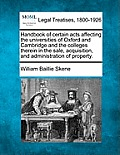 Handbook of Certain Acts Affecting the Universities of Oxford and Cambridge and the Colleges Therein in the Sale, Acquisition, and Administration of P