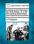A Treatise on the Thellusson ACT, 39 & 40 Geo. III. C. 98: With Practical Observations Upon Trusts for Accumulation.