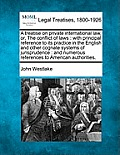 A Treatise on Private International Law, Or, the Conflict of Laws: With Principal Reference to Its Practice in the English and Other Cognate Systems o