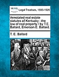 Annotated Real Estate Statutes of Kentucky: The Law of Real Property / By T.E. Ballard, Emerson E. Ballard.