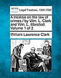 A Treatise on the Law of Crimes / By Wm. L. Clark and Wm. L. Marshall. Volume 1 of 2