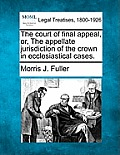 The Court of Final Appeal, Or, the Appellate Jurisdiction of the Crown in Ecclesiastical Cases.