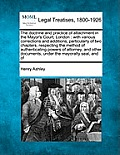 The Doctrine and Practice of Attachment in the Mayor's Court, London: With Various Corrections and Additions, Particularly of Two Chapters, Respecting