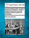 On the Subject-Matter of Letters Patent for Inventions: Being a Supplement to the Law and Practice of Letters Patent for Inventions.