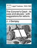 The Coroner's Court: Its Uses and Abuses: With Suggestions for Reform.