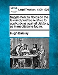 Supplement to Notes on the Law and Practice Relative to Applications Against Debtors, as in Meditatione Fugae.