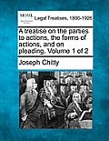 A Treatise on the Parties to Actions, the Forms of Actions, and on Pleading. Volume 1 of 2
