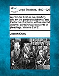 A Practical Treatise on Pleading and on the Parties to Actions: And the Forms of Actions, with a Second Volume, Containing Precedents of Pleadings. Vo