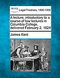 A Lecture, Introductory to a Course of Law Lectures in Columbia College, Delivered February 2, 1824