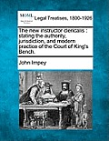The New Instructor Clericalis: Stating the Authority, Jurisdiction, and Modern Practice of the Court of King's Bench.