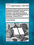 A Treatise on the Parties to Actions, the Forms of Actions, and on Pleading: With Second and Third Volumes, Containing Precedents of Pleadings. Volume