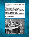 A Treatise on the Law of Judgments: Including All Final Determinations of the Rights of Parties in Actions or Proceedings at Law or in Equity.