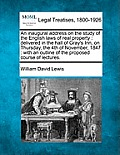An Inaugural Address on the Study of the English Laws of Real Property: Delivered in the Hall of Gray's Inn, on Thursday, the 4th of November, 1847: W