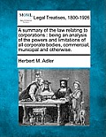 A Summary of the Law Relating to Corporations: Being an Analysis of the Powers and Limitations of All Corporate Bodies, Commercial, Municipal and Othe