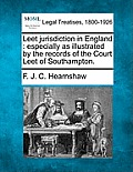 Leet Jurisdiction in England: Especially as Illustrated by the Records of the Court Leet of Southampton.