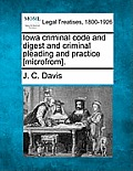 Iowa Criminal Code and Digest and Criminal Pleading and Practice [Microfrom].