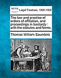 The Law and Practice of Orders of Affiliation, and Proceedings in Bastardy: With the Statutes and Forms.