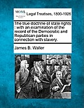 The True Doctrine of State Rights: With an Examination of the Record of the Democratic and Republican Parties in Connection with Slavery.