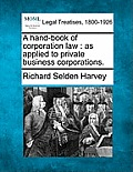 A Hand-Book of Corporation Law: As Applied to Private Business Corporations.