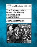 The Railroad Labor Board: Its History, Activities, and Organization.