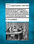 Superstition or Rationality in Action for Peace?: Arguments Against Founding a World Peace on the Common Sense of Justice: A Criticism of Jurisprudenc