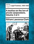 A Treatise on the Law of Private Corporations. Volume 2 of 4