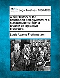 A Brief History of the Constitution and Government of Massachusetts: With a Chapter on Legislative Procedure.