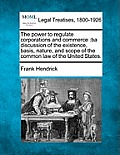 The Power to Regulate Corporations and Commerce: Ba Discussion of the Existence, Basis, Nature, and Scope of the Common Law of the United States.
