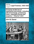 A Treatise on the Law of Negotiable Instruments: Including Bills of Exchange, Promissory Notes, Negotiable Bonds and Coupons ... Volume 1 of 2
