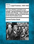 The Law of Tithes and Tithe Rent-Charge: Being a Treatise on the Law of Tithe Rent-Charge: With a Sketch of the History and Law of Tithes Prior to the