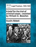 A Brief for the Trial of Criminal Cases: Assisted by William C. Beecher.
