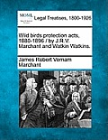 Wild Birds Protection Acts, 1880-1896 / By J.R.V. Marchant and Watkin Watkins.