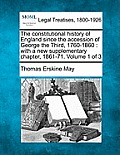 The Constitutional History of England Since the Accession of George the Third, 1760-1860: With a New Supplementary Chapter, 1861-71. Volume 1 of 3