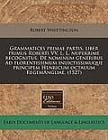 Grammatices Primae Partis, Liber Primus Roberti VV. L. L. Nuperrime Recognitus. de Nominum Generibus Ad Florentissimum Inuictissimuque Principem Henri