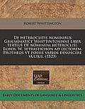 de Heteroclitis Nominibus Gra[m]matice Whittintoniane Liber Tertius de Nominum Heteroclisi. Rober. W. Tetrastichon Ad Lectorem. Protheos VT Possis Var