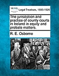 The Jurisdiction and Practice of County Courts in Ireland in Equity and Probate Matters.
