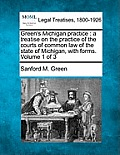 Green's Michigan Practice: A Treatise on the Practice of the Courts of Common Law of the State of Michigan, with Forms. Volume 1 of 3