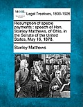 Resumption of Specie Payments: Speech of Hon. Stanley Matthews, of Ohio, in the Senate of the United States, May 16, 1878.