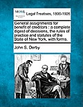 General Assignments for Benefit of Creditors: A Complete Digest of Decisions, the Rules of Practice and Statutes of the State of New York, with Forms.