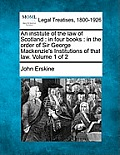 An Institute of the Law of Scotland: In Four Books: In the Order of Sir George MacKenzie's Institutions of That Law. Volume 1 of 2