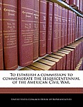 To Establish a Commission to Commemorate the Sesquicentennial of the American Civil War.