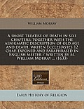 A Short Treatise of Death in Sixe Chapters: Together with the Aenigmatic Description of Old Age and Death, Writen Ecclesiastes 12 Chap. Exponed and Pa