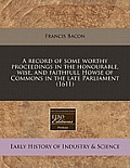 A Record of Some Worthy Proceedings in the Honourable, Wise, and Faithfull Howse of Commons in the Late Parliament (1611)