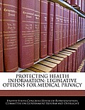 Protecting Health Information: Legislative Options for Medical Privacy