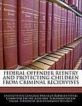 Federal Offender Reentry and Protecting Children from Criminal Recidivists
