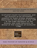 Scotland's Right to Caledonia, and the Legality of Its Settlement Asserted in Three Several Memorials Presented to His Majesty in May 1699 / By the Lo