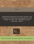 Animadversions on King James, His Letter to the Pope Publisht in the Tryal of the LD. Preston & Mr. Ashton. (1691)