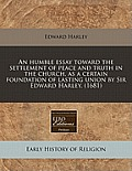 An Humble Essay Toward the Settlement of Peace and Truth in the Church, as a Certain Foundation of Lasting Union by Sir Edward Harley. (1681)