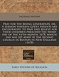 Pray for the Rising Generation, Or, a Sermon Wherein Godly Parents Are Encouraged, to Pray and Believe for Their Children Preached the Third Day of th