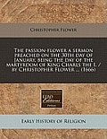 The Passion-Flower a Sermon Preached on the 30th Day of January, Being the Day of the Martyrdom of King Charls the I. / By Christopher Flower ... (166